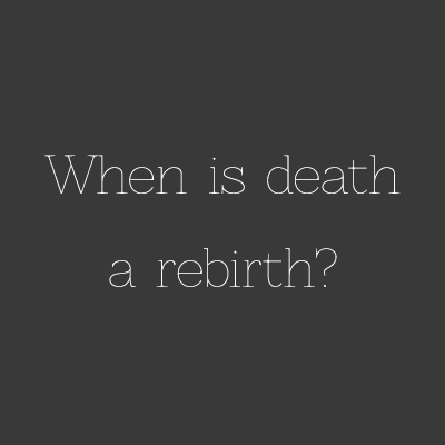 When is death a rebirth?