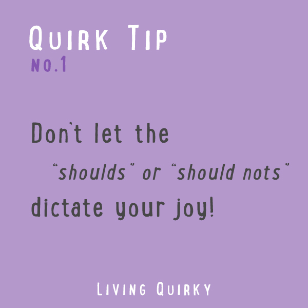 Don't let the shoulds or should nots dictate your joy!