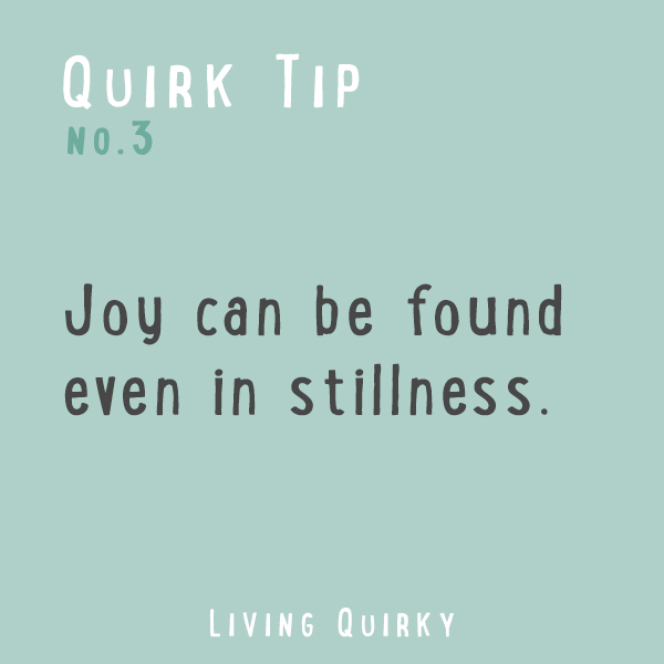 Joy can be found even in stillness.