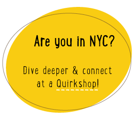 Are you in NYC? Dive deeper & connect at a Quirkshop!