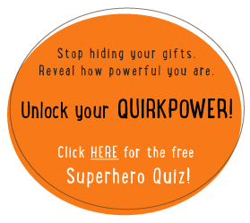 Stop hiding your gifts. Reveal how powerful you are. Unlock your Quirkpower! Click here for the free Superhero Quiz!