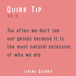 Too often we don't see our genius because it is the most natural extension of who we are.