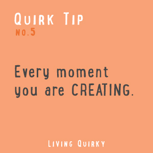 QT: Every moment you are creating.