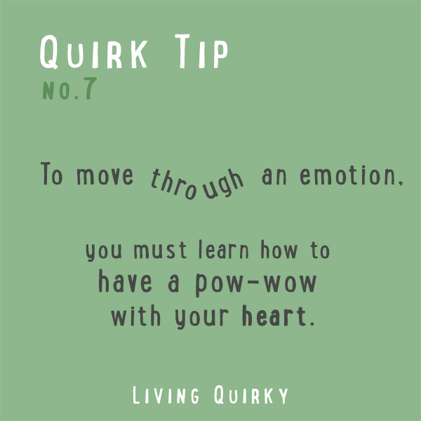 :: QUIRK TIP :: To move through an emotion, you must learn how to have a pow-wow with your heart.