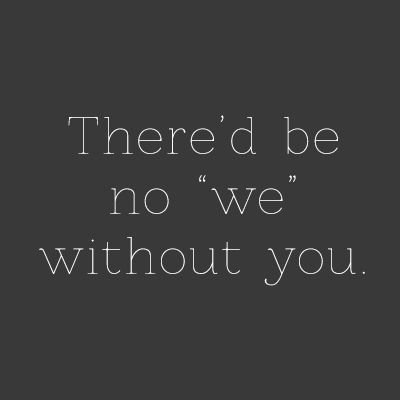 "There'd be no ""we"" without you"